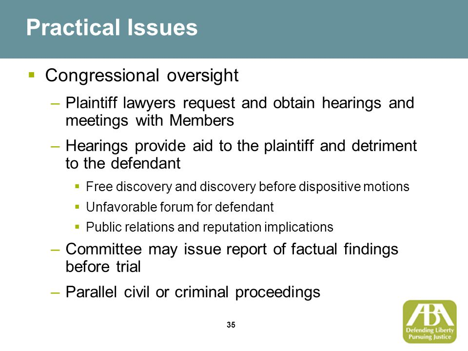 35 Practical Issues  Congressional oversight –Plaintiff lawyers request and obtain hearings and meetings with Members –Hearings provide aid to the plaintiff and detriment to the defendant  Free discovery and discovery before dispositive motions  Unfavorable forum for defendant  Public relations and reputation implications –Committee may issue report of factual findings before trial –Parallel civil or criminal proceedings