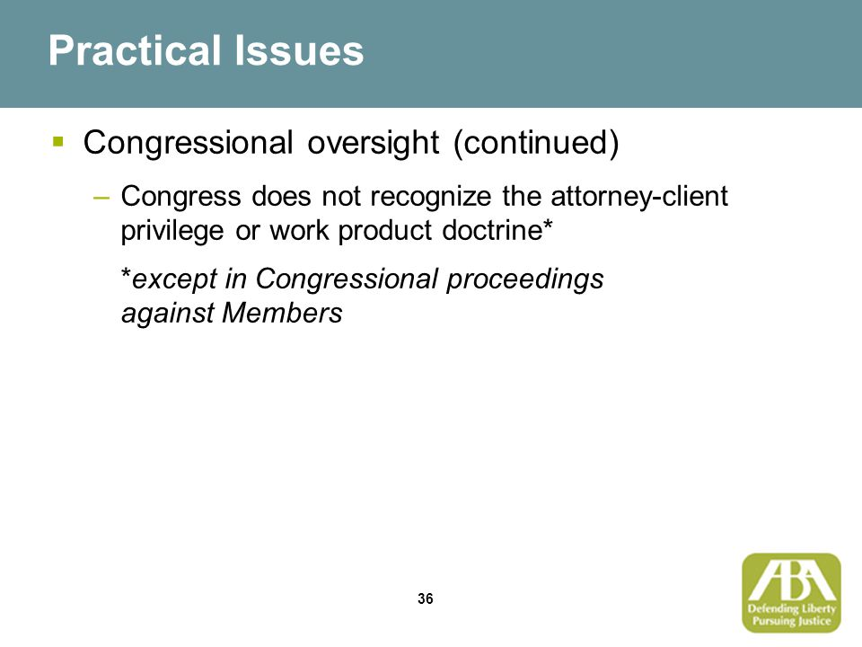 36 Practical Issues  Congressional oversight (continued) –Congress does not recognize the attorney-client privilege or work product doctrine* *except in Congressional proceedings against Members