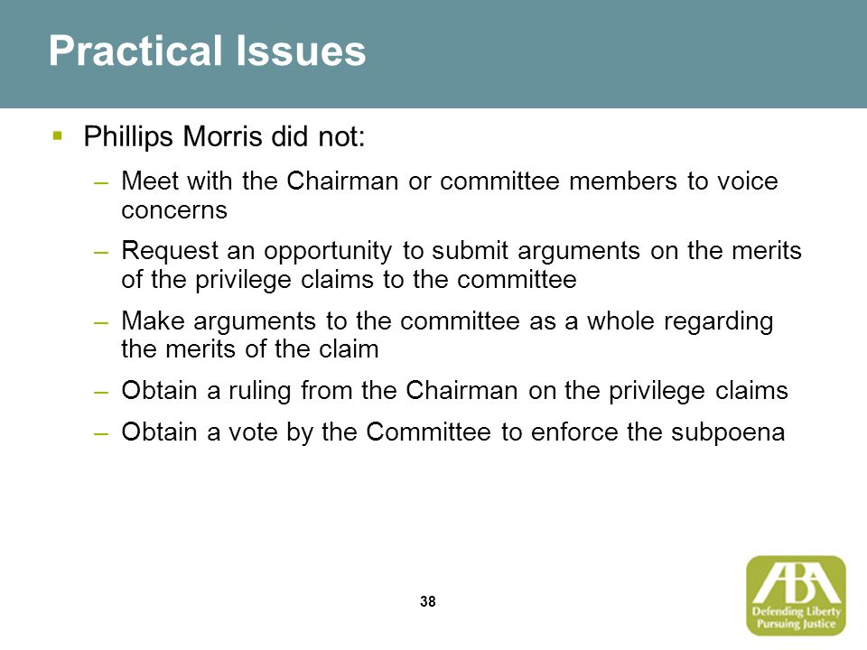 38 Practical Issues  Phillips Morris did not: –Meet with the Chairman or committee members to voice concerns –Request an opportunity to submit arguments on the merits of the privilege claims to the committee –Make arguments to the committee as a whole regarding the merits of the claim –Obtain a ruling from the Chairman on the privilege claims –Obtain a vote by the Committee to enforce the subpoena