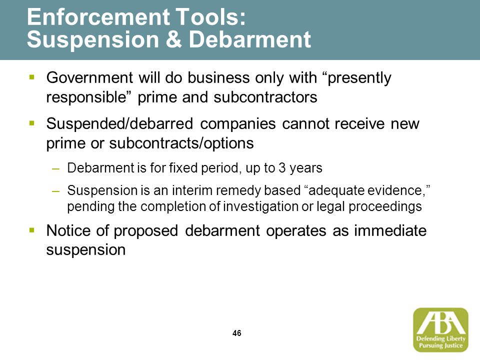 46 Enforcement Tools: Suspension & Debarment  Government will do business only with presently responsible prime and subcontractors  Suspended/debarred companies cannot receive new prime or subcontracts/options –Debarment is for fixed period, up to 3 years –Suspension is an interim remedy based adequate evidence, pending the completion of investigation or legal proceedings  Notice of proposed debarment operates as immediate suspension
