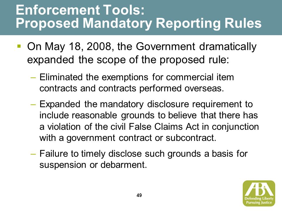 49 Enforcement Tools: Proposed Mandatory Reporting Rules  On May 18, 2008, the Government dramatically expanded the scope of the proposed rule: –Eliminated the exemptions for commercial item contracts and contracts performed overseas.