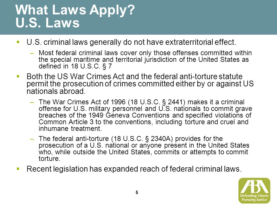 5 What Laws Apply. U.S. Laws  U.S. criminal laws generally do not have extraterritorial effect.