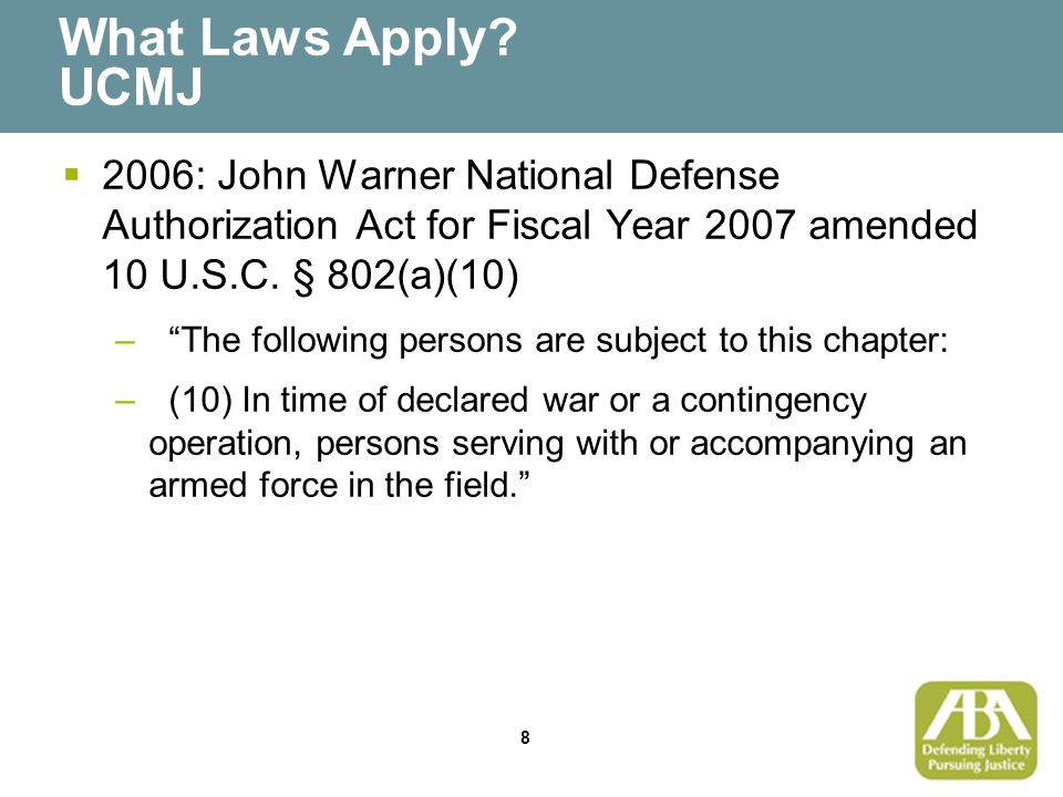 """8 What Laws Apply? UCMJ  2006: John Warner National Defense Authorization Act for Fiscal Year 2007 amended 10 U.S.C. § 802(a)(10) –""""The following per"""