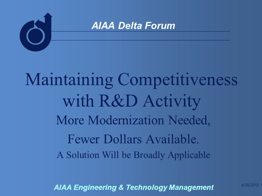 4/30/2015 2 AIAA Delta Forum AIAA Engineering & Technology Management The Budget Problem Why Maintain R&D Some Current Thoughts Some Other Ideas Overhead Improvement Some Cautions Institutional Impediments Summary