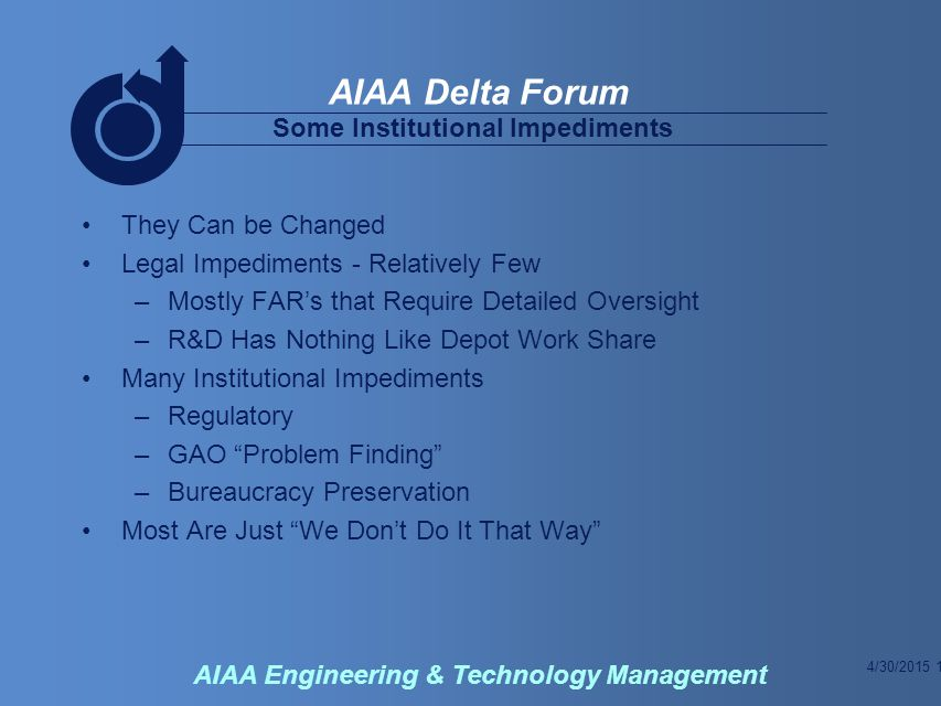 4/30/2015 12 AIAA Delta Forum AIAA Engineering & Technology Management Some Institutional Impediments They Can be Changed Legal Impediments - Relatively Few –Mostly FAR's that Require Detailed Oversight –R&D Has Nothing Like Depot Work Share Many Institutional Impediments –Regulatory –GAO Problem Finding –Bureaucracy Preservation Most Are Just We Don't Do It That Way
