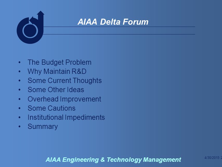 4/30/2015 13 AIAA Delta Forum AIAA Engineering & Technology Management Summary R&D Alone Will Not Maintain a Competitive Aerospace Industry – But It Is Critical And Will Make a Big Difference in What is Sustained Changes to Processes and Institutions Will Provide Much More Development Capability for the Same Budget Making This Kind of Change Will Not Be Easy In Large Part – Making These Changes Will Require a Change of Attitudes