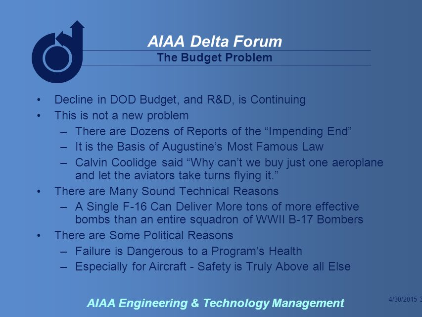 4/30/2015 3 AIAA Delta Forum AIAA Engineering & Technology Management Decline in DOD Budget, and R&D, is Continuing This is not a new problem –There are Dozens of Reports of the Impending End –It is the Basis of Augustine's Most Famous Law –Calvin Coolidge said Why can't we buy just one aeroplane and let the aviators take turns flying it. There are Many Sound Technical Reasons –A Single F-16 Can Deliver More tons of more effective bombs than an entire squadron of WWII B-17 Bombers There are Some Political Reasons –Failure is Dangerous to a Program's Health –Especially for Aircraft - Safety is Truly Above all Else The Budget Problem