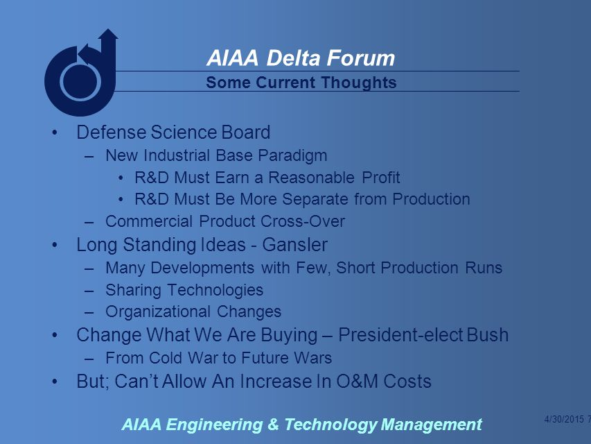4/30/2015 7 AIAA Delta Forum AIAA Engineering & Technology Management Defense Science Board –New Industrial Base Paradigm R&D Must Earn a Reasonable Profit R&D Must Be More Separate from Production –Commercial Product Cross-Over Long Standing Ideas - Gansler –Many Developments with Few, Short Production Runs –Sharing Technologies –Organizational Changes Change What We Are Buying – President-elect Bush –From Cold War to Future Wars But; Can't Allow An Increase In O&M Costs Some Current Thoughts