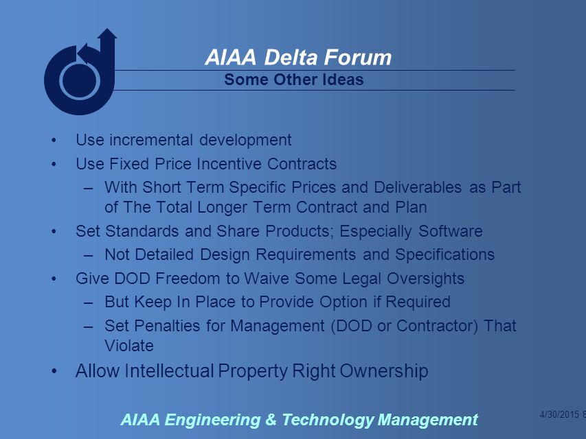 4/30/2015 8 AIAA Delta Forum AIAA Engineering & Technology Management Some Other Ideas Use incremental development Use Fixed Price Incentive Contracts –With Short Term Specific Prices and Deliverables as Part of The Total Longer Term Contract and Plan Set Standards and Share Products; Especially Software –Not Detailed Design Requirements and Specifications Give DOD Freedom to Waive Some Legal Oversights –But Keep In Place to Provide Option if Required –Set Penalties for Management (DOD or Contractor) That Violate Allow Intellectual Property Right Ownership