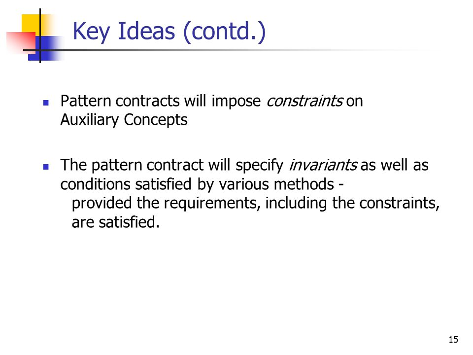 15 Key Ideas (contd.) Pattern contracts will impose constraints on Auxiliary Concepts The pattern contract will specify invariants as well as conditions satisfied by various methods - provided the requirements, including the constraints, are satisfied.