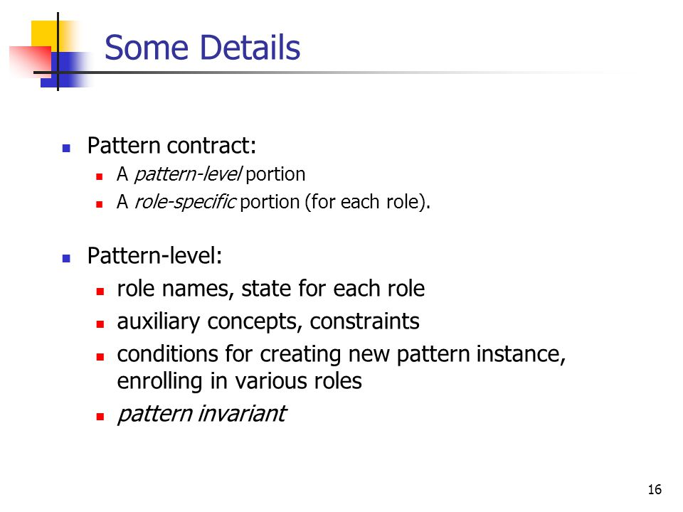 16 Some Details Pattern contract: A pattern-level portion A role-specific portion (for each role).
