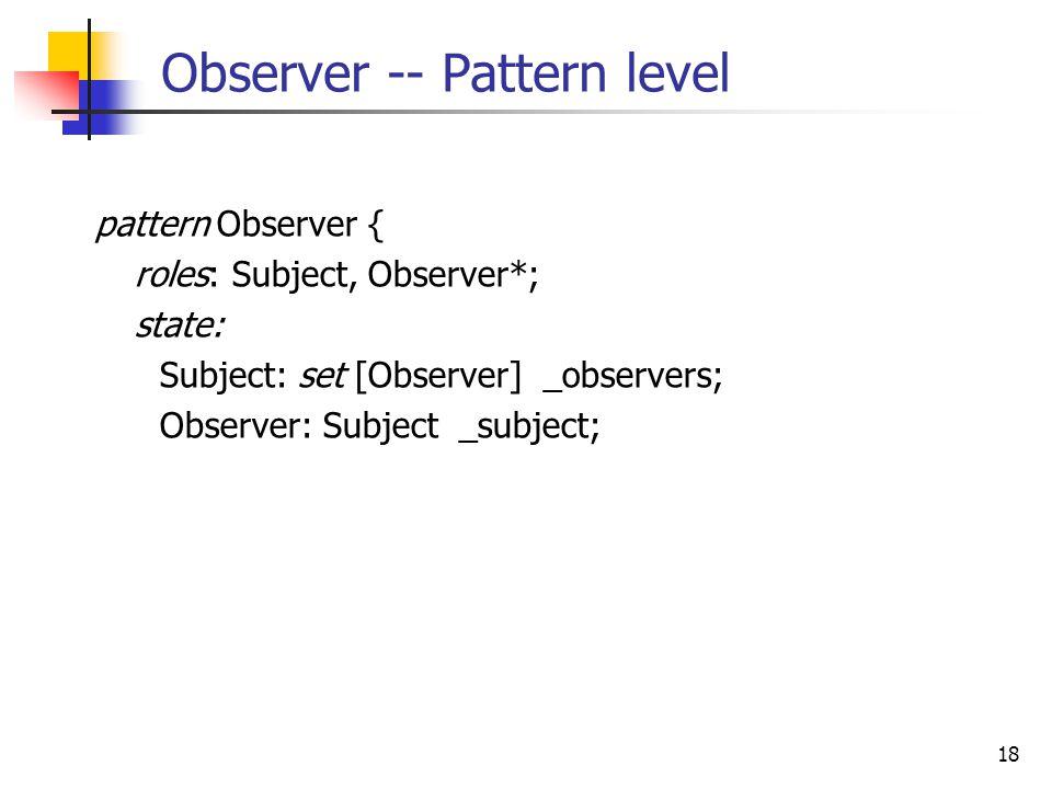 18 Observer -- Pattern level pattern Observer { roles: Subject, Observer*; state: Subject: set [Observer] _observers; Observer: Subject _subject;