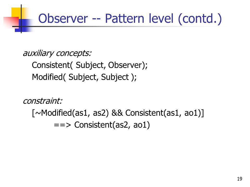 19 Observer -- Pattern level (contd.) auxiliary concepts: Consistent( Subject, Observer); Modified( Subject, Subject ); constraint: [~Modified(as1, as2) && Consistent(as1, ao1)] ==> Consistent(as2, ao1)