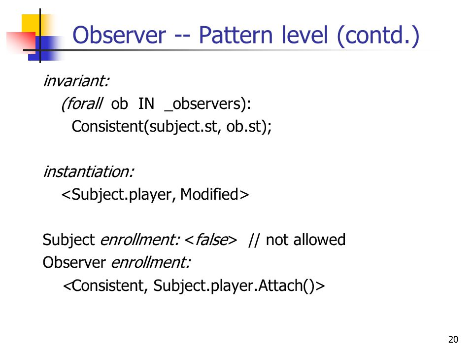 20 Observer -- Pattern level (contd.) invariant: (forall ob IN _observers): Consistent(subject.st, ob.st); instantiation: Subject enrollment: // not allowed Observer enrollment: