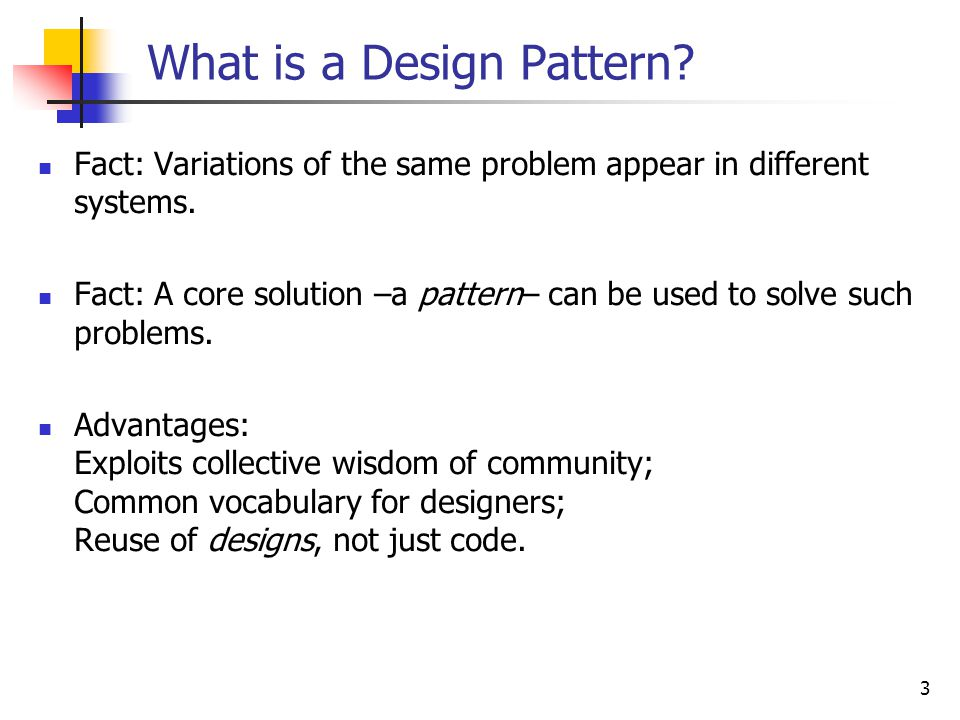 3 What is a Design Pattern. Fact: Variations of the same problem appear in different systems.