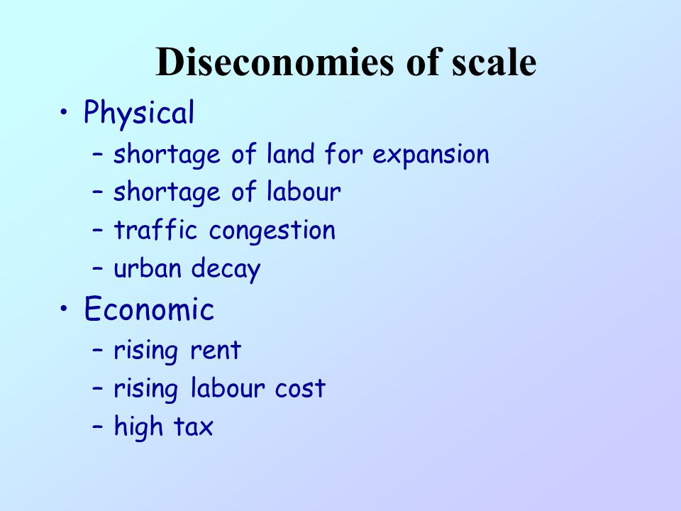 Diseconomies of scale Physical –shortage of land for expansion –shortage of labour –traffic congestion –urban decay Economic –rising rent –rising labour cost –high tax