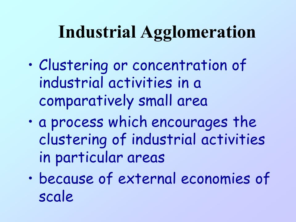 Industrial Agglomeration Clustering or concentration of industrial activities in a comparatively small area a process which encourages the clustering of industrial activities in particular areas because of external economies of scale