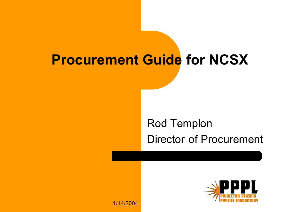 1/14/2004 Procurement Guide for NCSX Rod Templon Director of Procurement