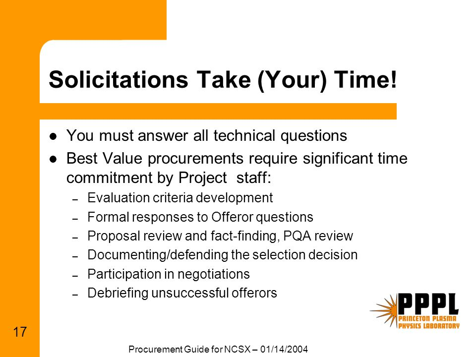 Procurement Guide for NCSX – 01/14/2004 17 Solicitations Take (Your) Time! You must answer all technical questions Best Value procurements require sig