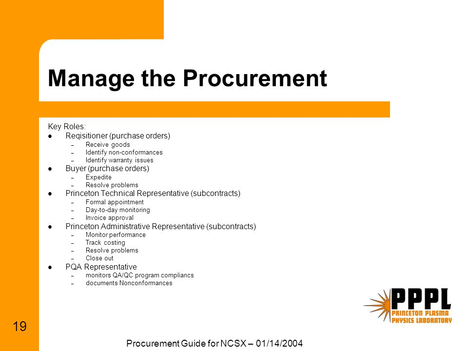 Procurement Guide for NCSX – 01/14/2004 19 Manage the Procurement Key Roles: Reqisitioner (purchase orders) – Receive goods – Identify non-conformance