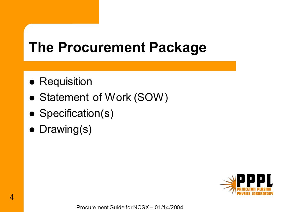 Procurement Guide for NCSX – 01/14/2004 4 The Procurement Package Requisition Statement of Work (SOW) Specification(s) Drawing(s)