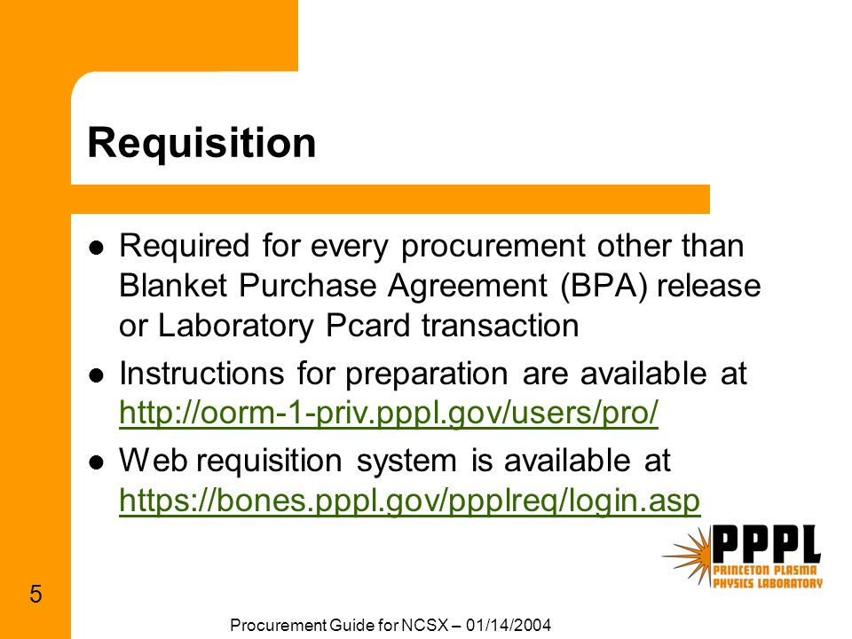 Procurement Guide for NCSX – 01/14/2004 5 Requisition Required for every procurement other than Blanket Purchase Agreement (BPA) release or Laboratory Pcard transaction Instructions for preparation are available at http://oorm-1-priv.pppl.gov/users/pro/ http://oorm-1-priv.pppl.gov/users/pro/ Web requisition system is available at https://bones.pppl.gov/ppplreq/login.asp https://bones.pppl.gov/ppplreq/login.asp
