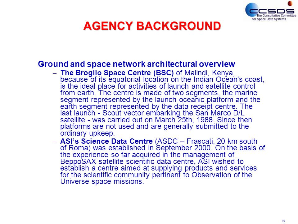 10 AGENCY BACKGROUND Ground and space network architectural overview – The Broglio Space Centre (BSC) of Malindi, Kenya, because of its equatorial location on the Indian Ocean s coast, is the ideal place for activities of launch and satellite control from earth.