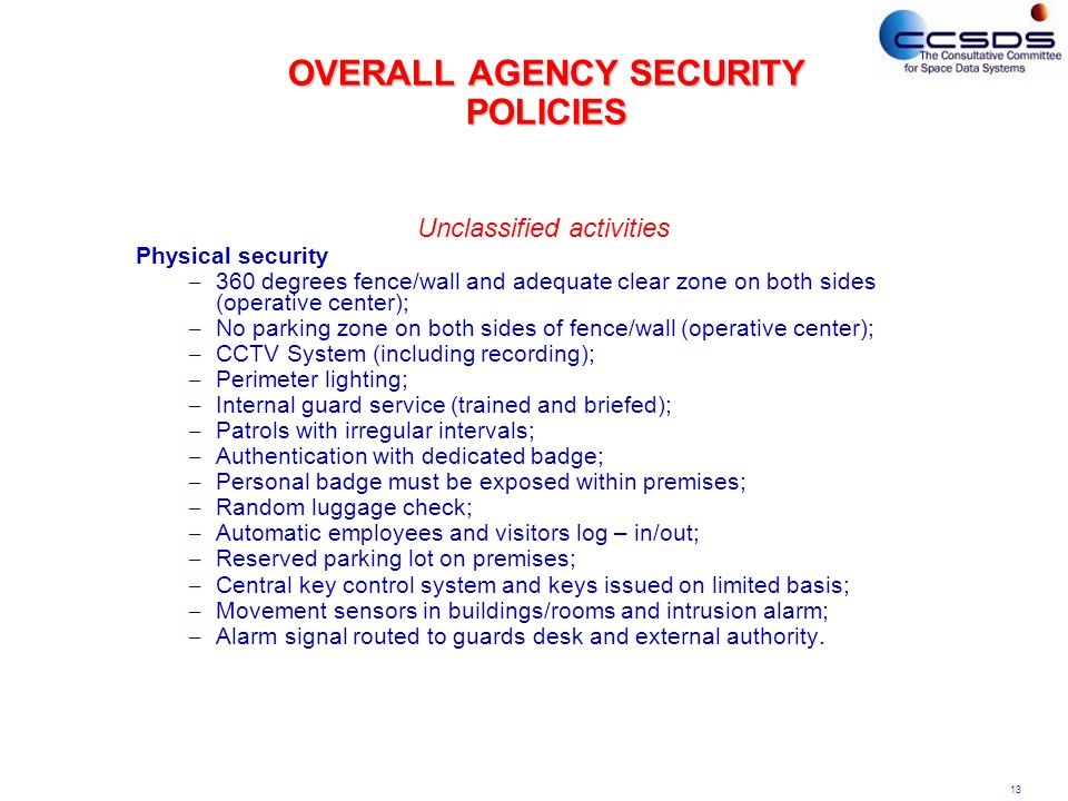 13 OVERALL AGENCY SECURITY POLICIES Unclassified activities Physical security – 360 degrees fence/wall and adequate clear zone on both sides (operative center); – No parking zone on both sides of fence/wall (operative center); – CCTV System (including recording); – Perimeter lighting; – Internal guard service (trained and briefed); – Patrols with irregular intervals; – Authentication with dedicated badge; – Personal badge must be exposed within premises; – Random luggage check; – Automatic employees and visitors log – in/out; – Reserved parking lot on premises; – Central key control system and keys issued on limited basis; – Movement sensors in buildings/rooms and intrusion alarm; – Alarm signal routed to guards desk and external authority.