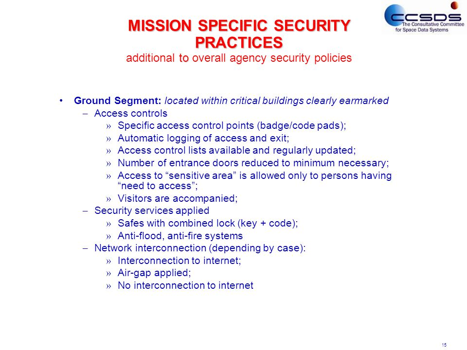 15 MISSION SPECIFIC SECURITY PRACTICES to MISSION SPECIFIC SECURITY PRACTICES additional to overall agency security policies Ground Segment: located within critical buildings clearly earmarked – Access controls » Specific access control points (badge/code pads); » Automatic logging of access and exit; » Access control lists available and regularly updated; » Number of entrance doors reduced to minimum necessary; » Access to sensitive area is allowed only to persons having need to access ; » Visitors are accompanied; – Security services applied » Safes with combined lock (key + code); » Anti-flood, anti-fire systems – Network interconnection (depending by case): » Interconnection to internet; » Air-gap applied; » No interconnection to internet