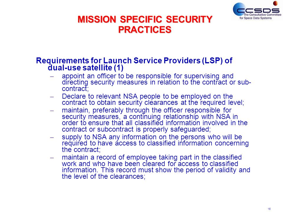 16 MISSION SPECIFIC SECURITY PRACTICES Requirements for Launch Service Providers (LSP) of dual-use satellite (1) – appoint an officer to be responsible for supervising and directing security measures in relation to the contract or sub- contract; – Declare to relevant NSA people to be employed on the contract to obtain security clearances at the required level; – maintain, preferably through the officer responsible for security measures, a continuing relationship with NSA in order to ensure that all classified information involved in the contract or subcontract is properly safeguarded; – supply to NSA any information on the persons who will be required to have access to classified information concerning the contract; – maintain a record of employee taking part in the classified work and who have been cleared for access to classified information.