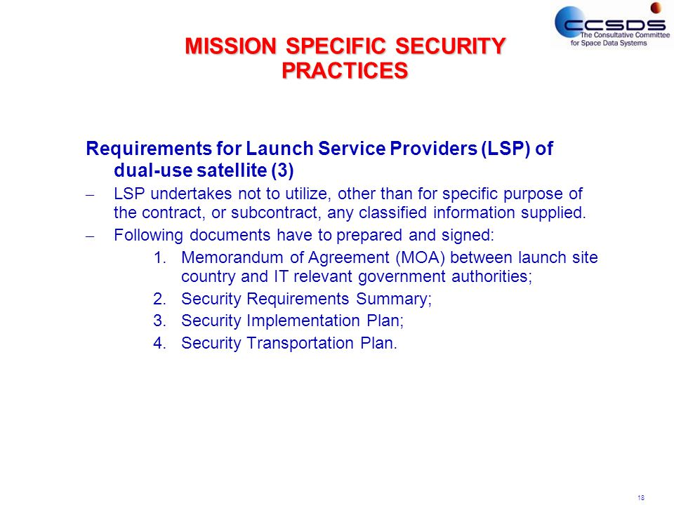 18 MISSION SPECIFIC SECURITY PRACTICES Requirements for Launch Service Providers (LSP) of dual-use satellite (3) – LSP undertakes not to utilize, other than for specific purpose of the contract, or subcontract, any classified information supplied.