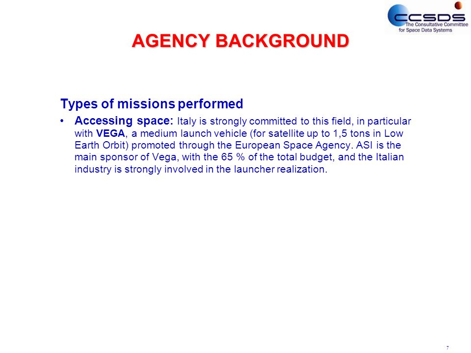 7 AGENCY BACKGROUND Types of missions performed Accessing space: Italy is strongly committed to this field, in particular with VEGA, a medium launch vehicle (for satellite up to 1,5 tons in Low Earth Orbit) promoted through the European Space Agency.