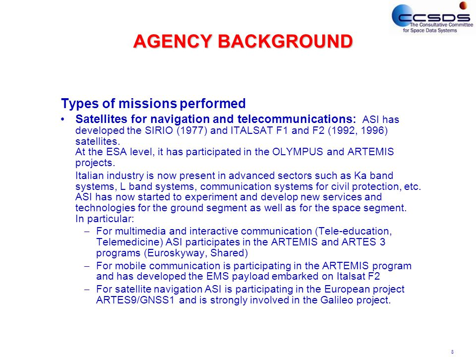 8 AGENCY BACKGROUND Types of missions performed Satellites for navigation and telecommunications: ASI has developed the SIRIO (1977) and ITALSAT F1 and F2 (1992, 1996) satellites.