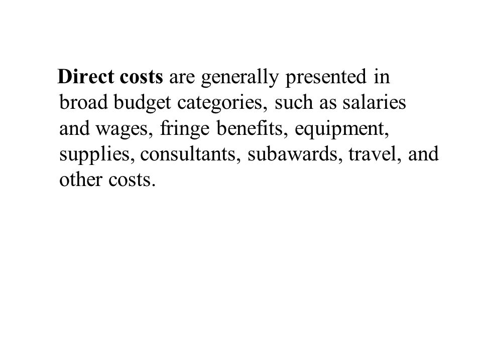 Direct costs are generally presented in broad budget categories, such as salaries and wages, fringe benefits, equipment, supplies, consultants, subawa