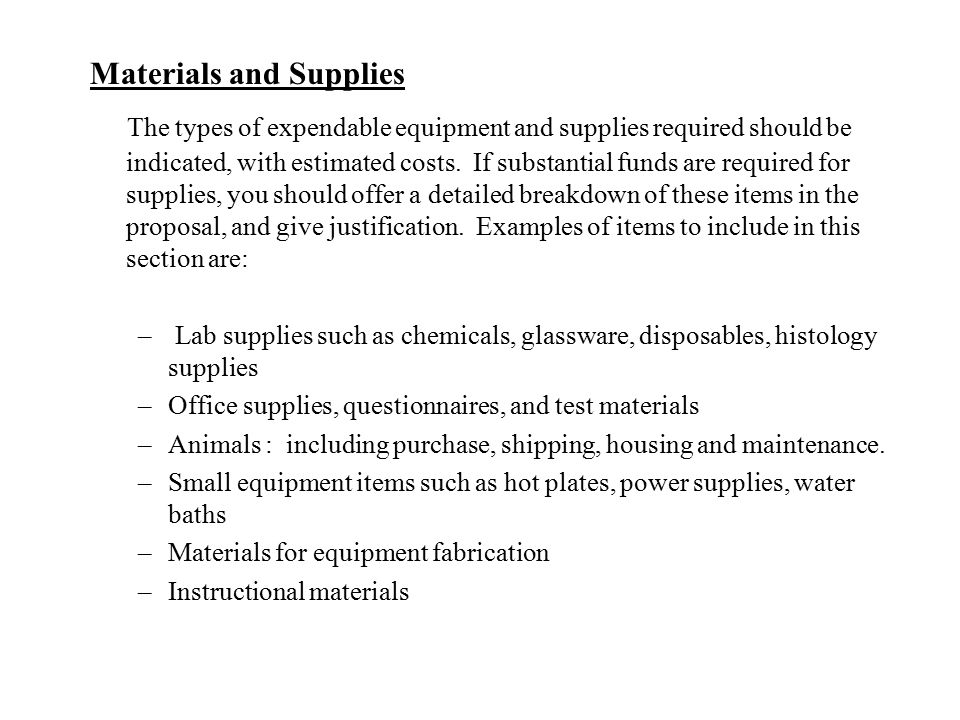 Materials and Supplies The types of expendable equipment and supplies required should be indicated, with estimated costs. If substantial funds are req