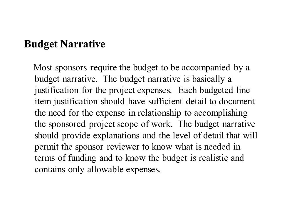 Budget Narrative Most sponsors require the budget to be accompanied by a budget narrative. The budget narrative is basically a justification for the p
