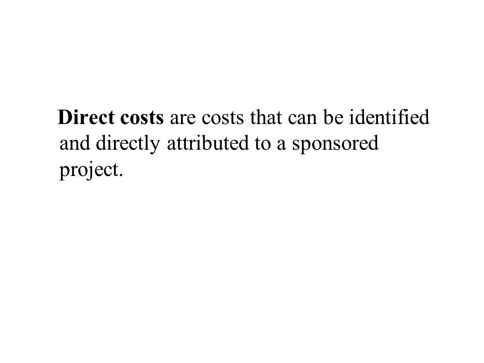 Direct costs are costs that can be identified and directly attributed to a sponsored project.