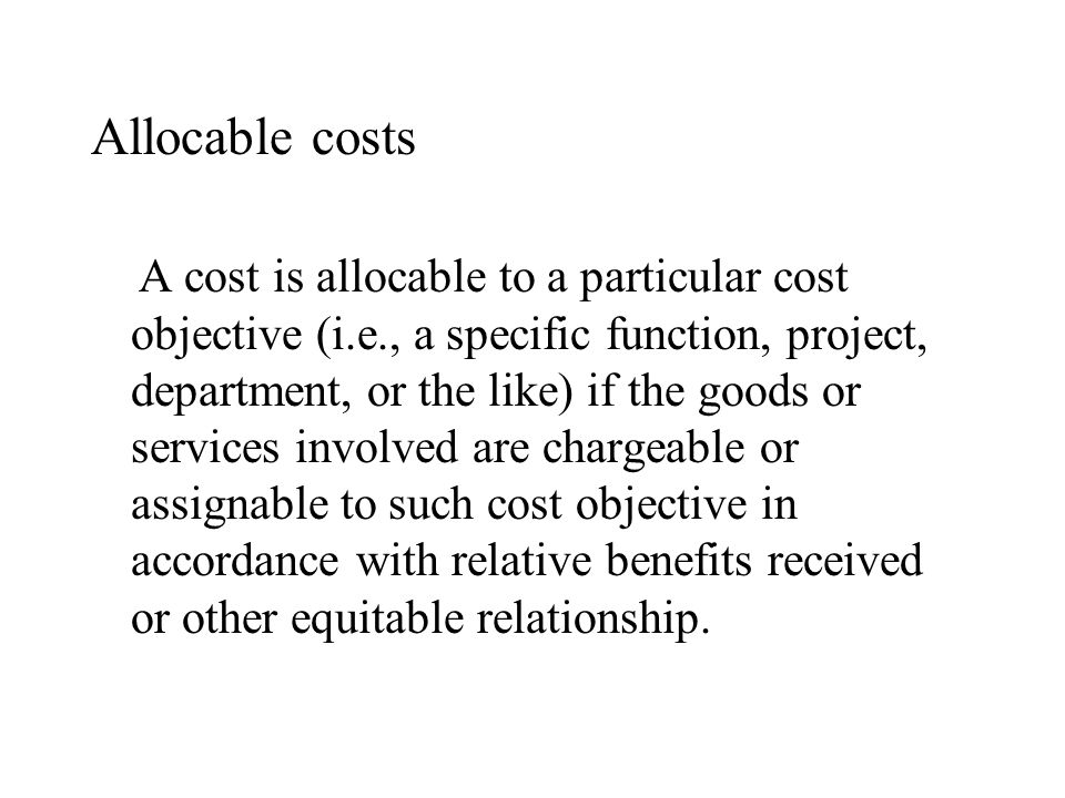 Allocable costs A cost is allocable to a particular cost objective (i.e., a specific function, project, department, or the like) if the goods or servi
