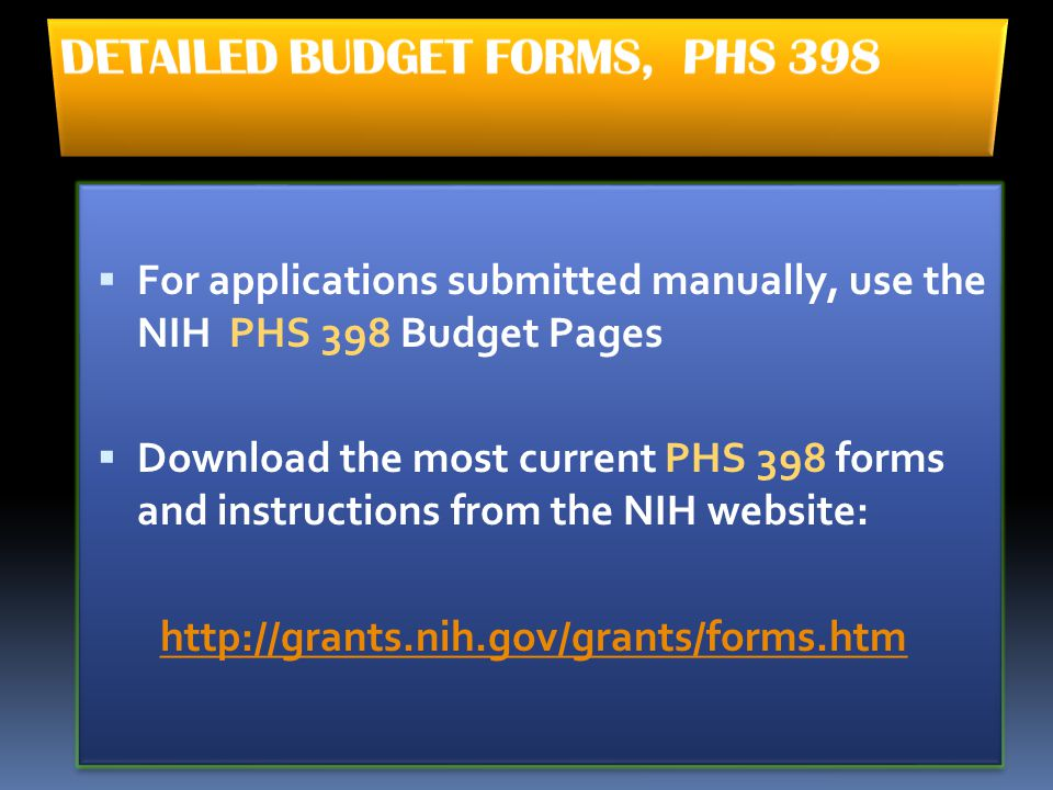  For applications submitted manually, use the NIH PHS 398 Budget Pages  Download the most current PHS 398 forms and instructions from the NIH websit