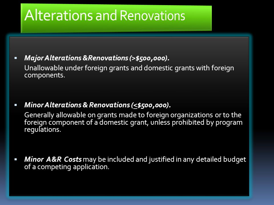  Major Alterations &Renovations (>$500,000). Unallowable under foreign grants and domestic grants with foreign components.  Minor Alterations & Reno