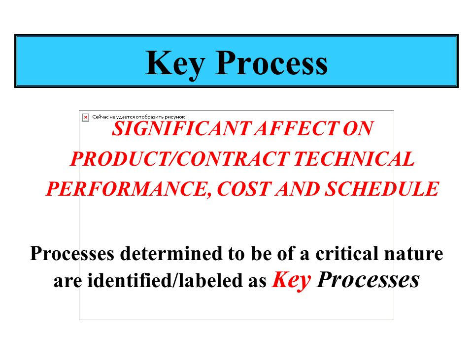 Key Process SIGNIFICANT AFFECT ON PRODUCT/CONTRACT TECHNICAL PERFORMANCE, COST AND SCHEDULE Processes determined to be of a critical nature are identified/labeled as K ey P rocesses