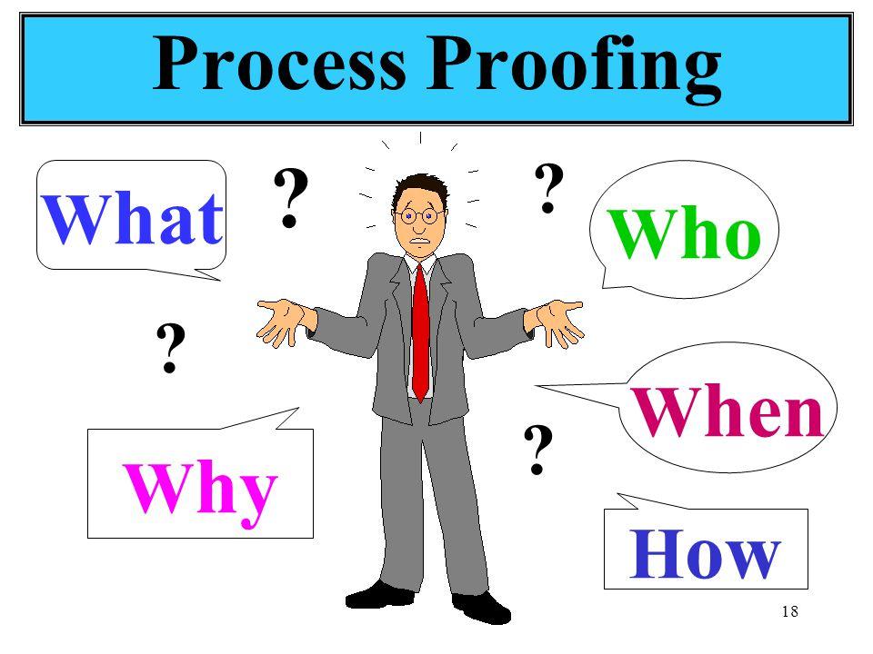 18 Process Proofing W ho W hat W hen W hy H ow