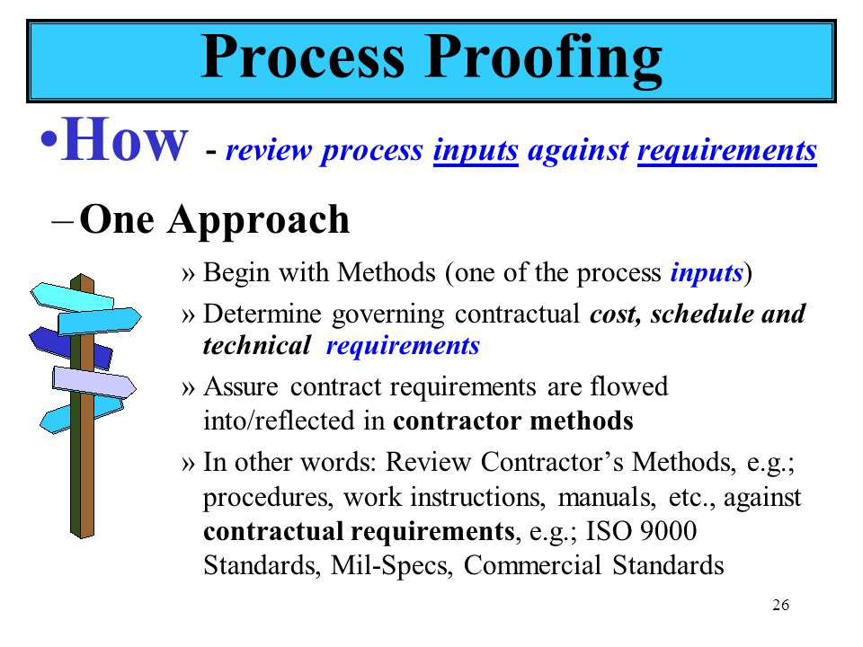 26 –One Approach »Begin with Methods (one of the process inputs) »Determine governing contractual cost, schedule and technical requirements »Assure contract requirements are flowed into/reflected in contractor methods »In other words: Review Contractor's Methods, e.g.; procedures, work instructions, manuals, etc., against contractual requirements, e.g.; ISO 9000 Standards, Mil-Specs, Commercial Standards How - review process inputs against requirements Process Proofing