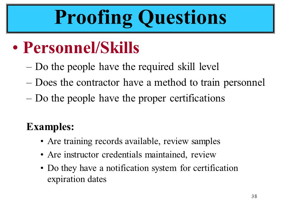 38 Personnel/Skills –Do the people have the required skill level –Does the contractor have a method to train personnel –Do the people have the proper certifications Examples: Are training records available, review samples Are instructor credentials maintained, review Do they have a notification system for certification expiration dates Proofing Questions