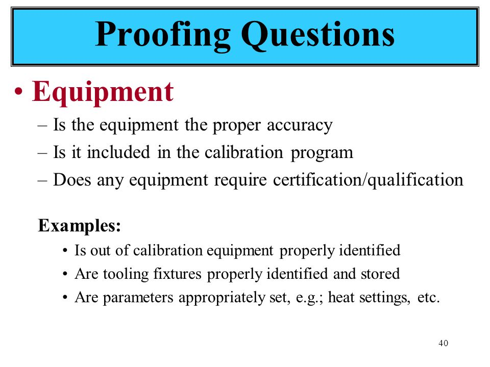 40 Equipment –Is the equipment the proper accuracy –Is it included in the calibration program –Does any equipment require certification/qualification Examples: Is out of calibration equipment properly identified Are tooling fixtures properly identified and stored Are parameters appropriately set, e.g.; heat settings, etc.