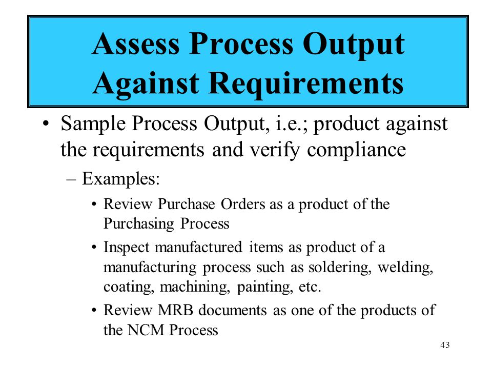 43 Assess Process Output Against Requirements Sample Process Output, i.e.; product against the requirements and verify compliance –Examples: Review Purchase Orders as a product of the Purchasing Process Inspect manufactured items as product of a manufacturing process such as soldering, welding, coating, machining, painting, etc.