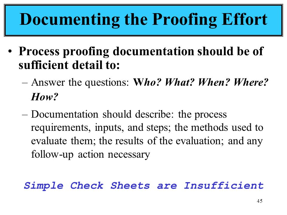 45 Documenting the Proofing Effort Process proofing documentation should be of sufficient detail to: –Answer the questions: Who.