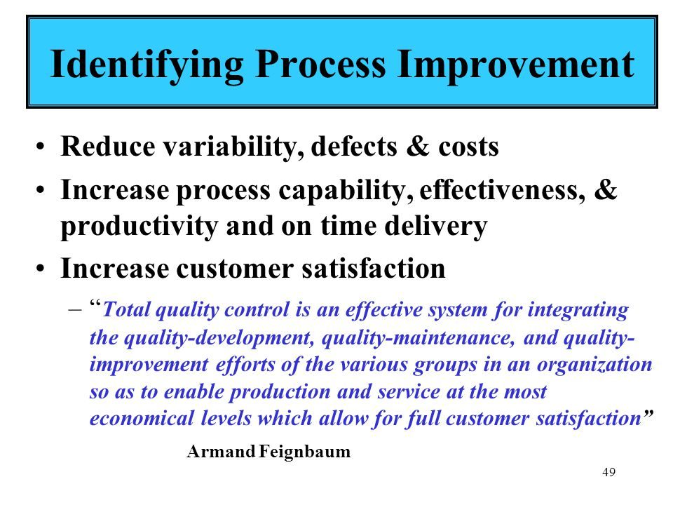 49 Identifying Process Improvement Reduce variability, defects & costs Increase process capability, effectiveness, & productivity and on time delivery Increase customer satisfaction – Total quality control is an effective system for integrating the quality-development, quality-maintenance, and quality- improvement efforts of the various groups in an organization so as to enable production and service at the most economical levels which allow for full customer satisfaction Armand Feignbaum