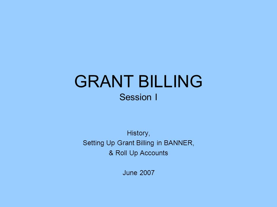GRANT BILLING Session I History, Setting Up Grant Billing in BANNER, & Roll Up Accounts June 2007