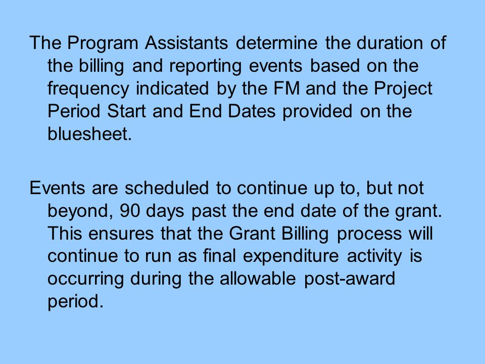 The Program Assistants determine the duration of the billing and reporting events based on the frequency indicated by the FM and the Project Period Start and End Dates provided on the bluesheet.